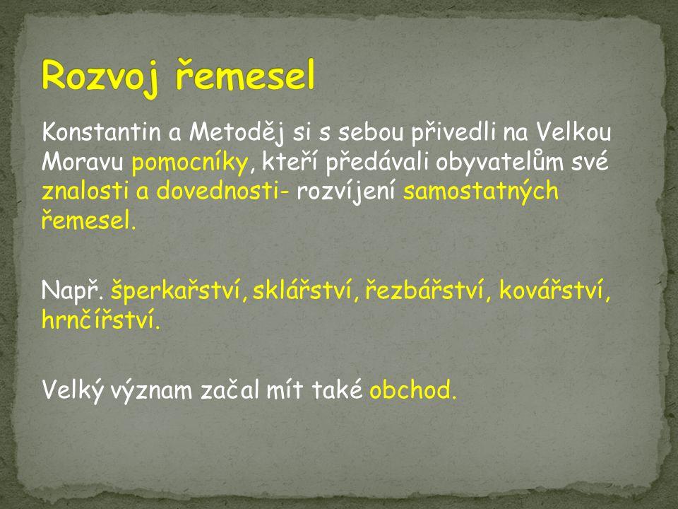 Konstantin a Metoděj si s sebou přivedli na Velkou Moravu pomocníky, kteří předávali obyvatelům své znalosti a dovednosti- rozvíjení samostatných řemesel.