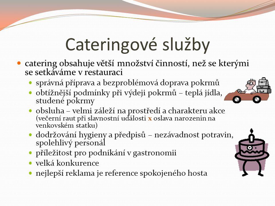 Cateringové služby catering obsahuje větší množství činností, než se kterými se setkáváme v restauraci správná příprava a bezproblémová doprava pokrmů obtížnější podmínky při výdeji pokrmů – teplá jídla, studené pokrmy obsluha – velmi záleží na prostředí a charakteru akce (večerní raut při slavnostní události x oslava narozenin na venkovském statku) dodržování hygieny a předpisů – nezávadnost potravin, spolehlivý personál příležitost pro podnikání v gastronomii velká konkurence nejlepší reklama je reference spokojeného hosta