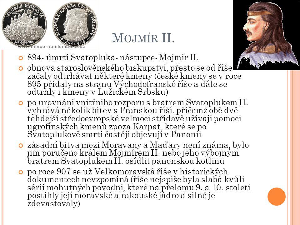 M OJMÍR II. 894- úmrtí Svatopluka- nástupce- Mojmír II. obnova staroslověnského biskupství, přesto se od říše začaly odtrhávat některé kmeny (české km