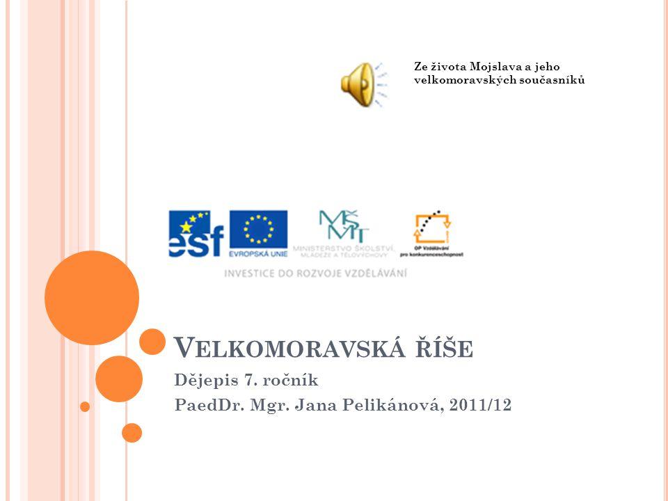 V ELKOMORAVSKÁ ŘÍŠE Dějepis 7. ročník PaedDr. Mgr. Jana Pelikánová, 2011/12 Ze života Mojslava a jeho velkomoravských současníků
