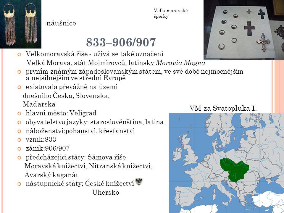 833–906/907 Velkomoravská říše - užívá se také označení Velká Morava, stát Mojmírovců, latinsky Moravia Magna prvním známým západoslovanským státem, v