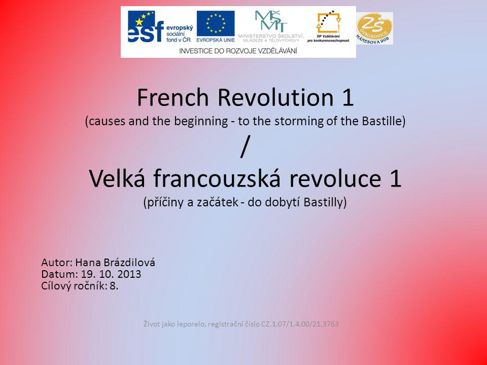 French Revolution 1 (causes and the beginning - to the storming of the Bastille) / Velká francouzská revoluce 1 (příčiny a začátek - do dobytí Bastilly) Život jako leporelo, registrační číslo CZ.1.07/1.4.00/21.3763 Autor: Hana Brázdilová Datum: 19.