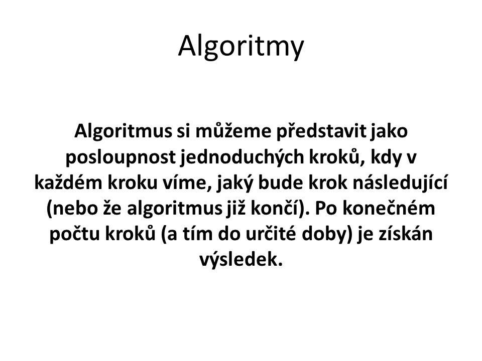 Algoritmy Algoritmus si můžeme představit jako posloupnost jednoduchých kroků, kdy v každém kroku víme, jaký bude krok následující (nebo že algoritmus již končí).