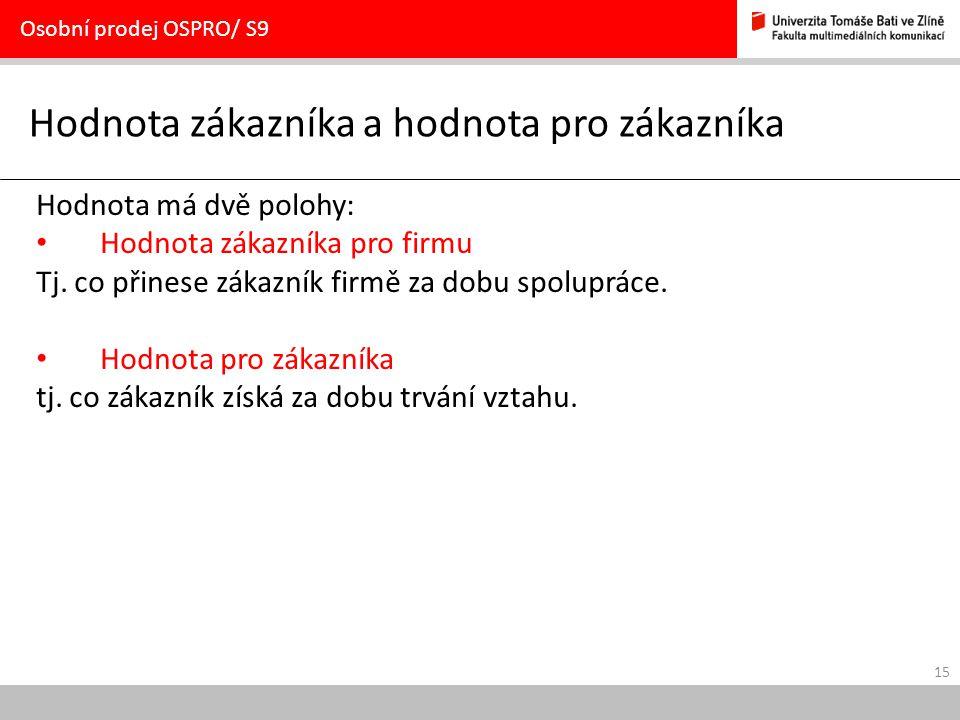 15 Hodnota zákazníka a hodnota pro zákazníka Osobní prodej OSPRO/ S9 Hodnota má dvě polohy: Hodnota zákazníka pro firmu Tj.