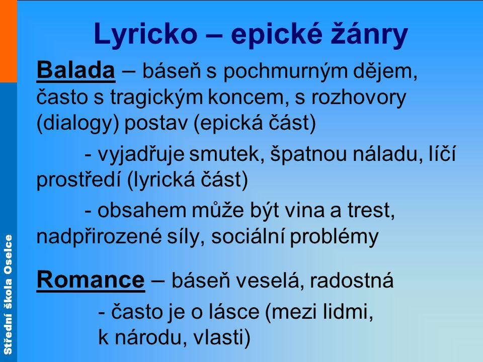 Střední škola Oselce Lyricko – epické žánry Balada – báseň s pochmurným dějem, často s tragickým koncem, s rozhovory (dialogy) postav (epická část) -