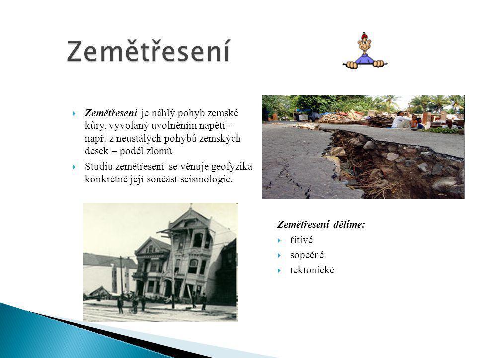  Zemětřesení je náhlý pohyb zemské kůry, vyvolaný uvolněním napětí – např. z neustálých pohybů zemských desek – podél zlomů  Studiu zemětřesení se v
