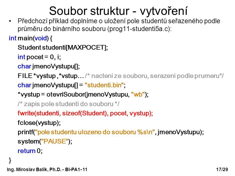 Soubor struktur - vytvoření Předchozí příklad doplníme o uložení pole studentů seřazeného podle průměru do binárního souboru (prog11-studenti5a.c): int main(void) { Student studenti[MAXPOCET]; int pocet = 0, i; char jmenoVystupu[]; FILE *vystup,*vstup… /* nacteni ze souboru, serazeni podle prumeru*/ char jmenoVystupu[] = studenti.bin ; *vystup = otevriSoubor(jmenoVystupu, wb ); /* zapis pole studenti do souboru */ fwrite(studenti, sizeof(Student), pocet, vystup); fclose(vystup); printf( pole studentu ulozeno do souboru %s\n , jmenoVystupu); system( PAUSE ); return 0; } Ing.