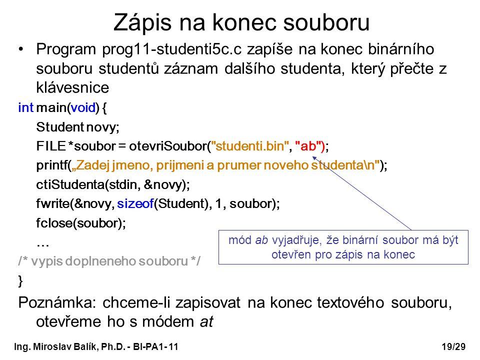 """Zápis na konec souboru Program prog11-studenti5c.c zapíše na konec binárního souboru studentů záznam dalšího studenta, který přečte z klávesnice int main(void) { Student novy; FILE *soubor = otevriSoubor( studenti.bin , ab ); printf(""""Zadej jmeno, prijmeni a prumer noveho studenta\n ); ctiStudenta(stdin, &novy); fwrite(&novy, sizeof(Student), 1, soubor); fclose(soubor); … /* vypis doplneneho souboru */ } Poznámka: chceme-li zapisovat na konec textového souboru, otevřeme ho s módem at mód ab vyjadřuje, že binární soubor má být otevřen pro zápis na konec Ing."""