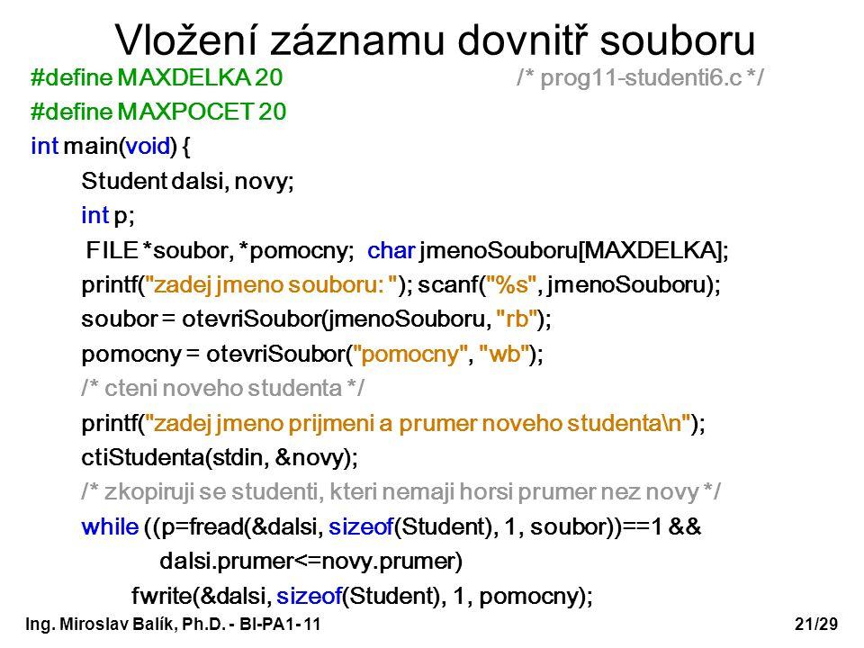 Vložení záznamu dovnitř souboru #define MAXDELKA 20 /* prog11-studenti6.c */ #define MAXPOCET 20 int main(void) { Student dalsi, novy; int p; FILE *soubor, *pomocny; char jmenoSouboru[MAXDELKA]; printf( zadej jmeno souboru: ); scanf( %s , jmenoSouboru); soubor = otevriSoubor(jmenoSouboru, rb ); pomocny = otevriSoubor( pomocny , wb ); /* cteni noveho studenta */ printf( zadej jmeno prijmeni a prumer noveho studenta\n ); ctiStudenta(stdin, &novy); /* zkopiruji se studenti, kteri nemaji horsi prumer nez novy */ while ((p=fread(&dalsi, sizeof(Student), 1, soubor))==1 && dalsi.prumer<=novy.prumer) fwrite(&dalsi, sizeof(Student), 1, pomocny); Ing.