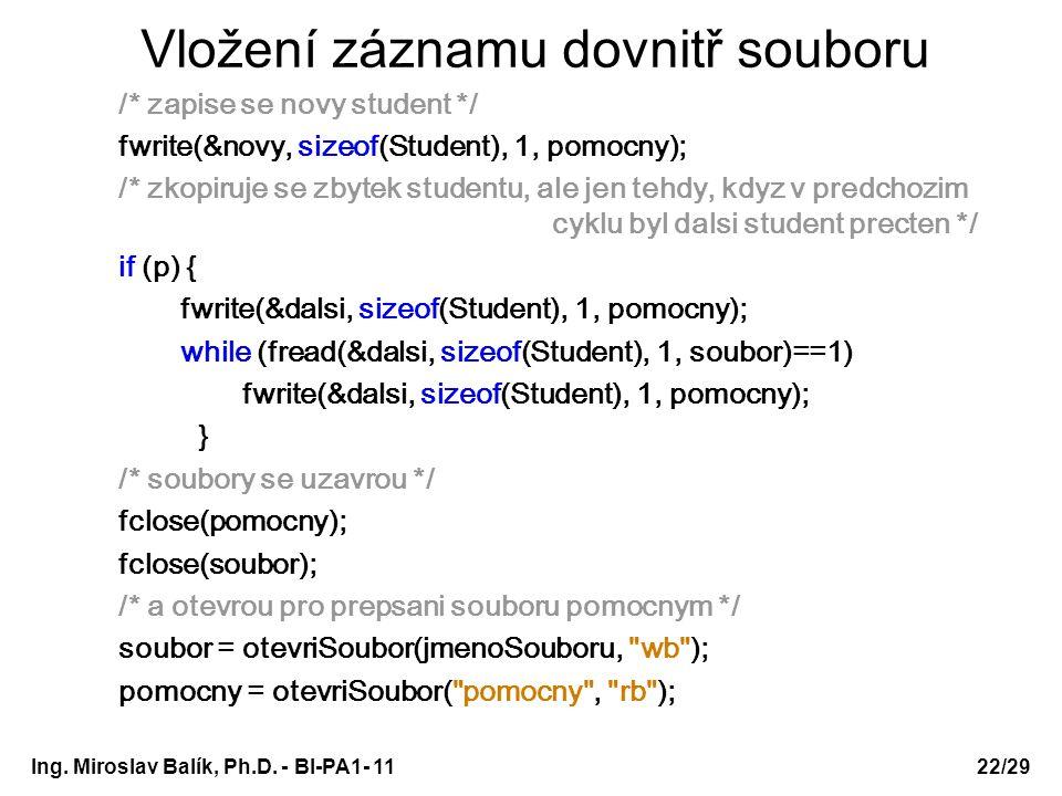 Vložení záznamu dovnitř souboru /* zapise se novy student */ fwrite(&novy, sizeof(Student), 1, pomocny); /* zkopiruje se zbytek studentu, ale jen tehdy, kdyz v predchozim cyklu byl dalsi student precten */ if (p) { fwrite(&dalsi, sizeof(Student), 1, pomocny); while (fread(&dalsi, sizeof(Student), 1, soubor)==1) fwrite(&dalsi, sizeof(Student), 1, pomocny); } /* soubory se uzavrou */ fclose(pomocny); fclose(soubor); /* a otevrou pro prepsani souboru pomocnym */ soubor = otevriSoubor(jmenoSouboru, wb ); pomocny = otevriSoubor( pomocny , rb ); Ing.