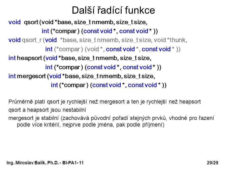 Další řadící funkce void qsort (void *base, size_t nmemb, size_t size, int (*compar ) (const void *, const void * )) void qsort_r (void *base, size_t nmemb, size_t size, void *thunk, int (*compar ) (void *, const void *, const void * )) int heapsort (void *base, size_t nmemb, size_t size, int (*compar ) (const void *, const void * )) int mergesort (void *base, size_t nmemb, size_t size, int (*compar ) (const void *, const void * )) Průměrně platí qsort je rychlejší než mergesort a ten je rychlejší než heapsort qsort a heapsort jsou nestabilní mergesort je stabilní (zachovává původní pořadí stejných prvků, vhodné pro řazení podle více kritérií, nejprve podle jména, pak podle příjmení) Ing.