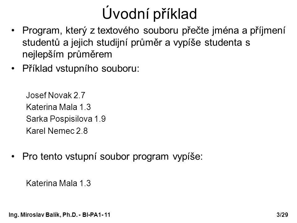 Pole struktur – hlavní funkce: /* prog11-studenti4a.c */ int main(void) { Student studenti[MAXPOCET]; int pocet = 0, i; FILE *vstup = otevriSoubor( studenti.txt , r ); while (pocet<MAXPOCET && fscanf(vstup, %s%s%f ,studenti[pocet].jmeno, studenti[pocet].prijmeni, &studenti[pocet].prumer)!=EOF) pocet++; fclose(vstup); seradPodlePrumeru(studenti, pocet); for (i=0; i<pocet; i++) vypisStudenta(studenti[i]); system( PAUSE ); return 0; } Ing.