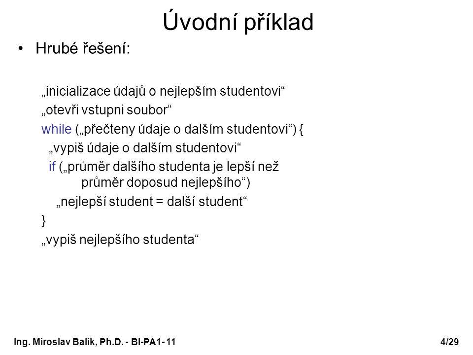 Pole struktur seřazení pole studentů podle prospěchu void vymena(Student *p, Student *q) { Student pom; pom = *p; *p = *q; *q = pom; } void seradPodlePrumeru(Student a[], int n) { int i, j, imin; for (i=0; i<n-1; i++) { imin = i; for (j=i+1; j<n; j++) if (a[j].prumer<a[imin].prumer) imin = j; if (imin!=i) vymena(&a[imin], &a[i]); } } Ing.