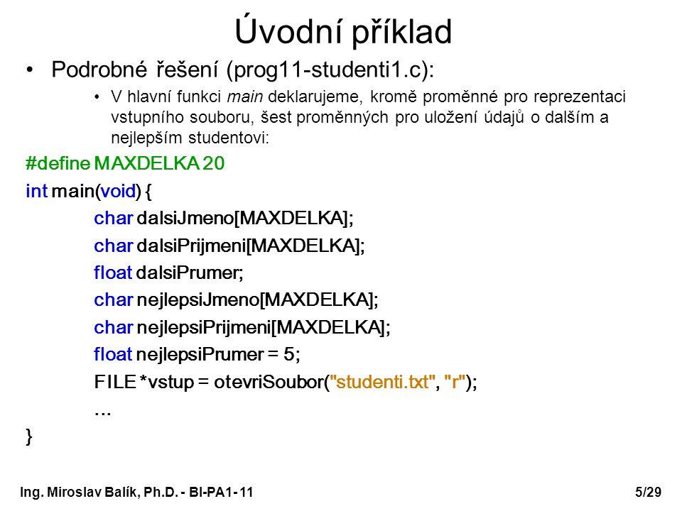 Úvodní příklad Podrobné řešení (prog11-studenti1.c): V hlavní funkci main deklarujeme, kromě proměnné pro reprezentaci vstupního souboru, šest proměnných pro uložení údajů o dalším a nejlepším studentovi: #define MAXDELKA 20 int main(void) { char dalsiJmeno[MAXDELKA]; char dalsiPrijmeni[MAXDELKA]; float dalsiPrumer; char nejlepsiJmeno[MAXDELKA]; char nejlepsiPrijmeni[MAXDELKA]; float nejlepsiPrumer = 5; FILE *vstup = otevriSoubor( studenti.txt , r );...