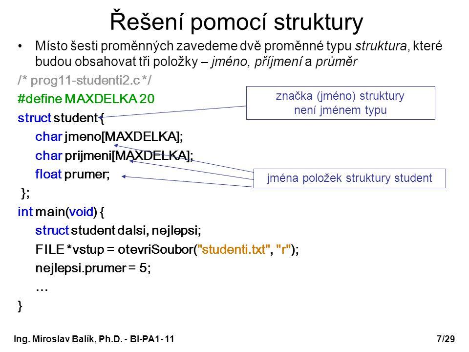 Řešení pomocí struktury Místo šesti proměnných zavedeme dvě proměnné typu struktura, které budou obsahovat tři položky – jméno, příjmení a průměr /* prog11-studenti2.c */ #define MAXDELKA 20 struct student { char jmeno[MAXDELKA]; char prijmeni[MAXDELKA]; float prumer; }; int main(void) { struct student dalsi, nejlepsi; FILE *vstup = otevriSoubor( studenti.txt , r ); nejlepsi.prumer = 5; … } jména položek struktury student značka (jméno) struktury není jménem typu Ing.