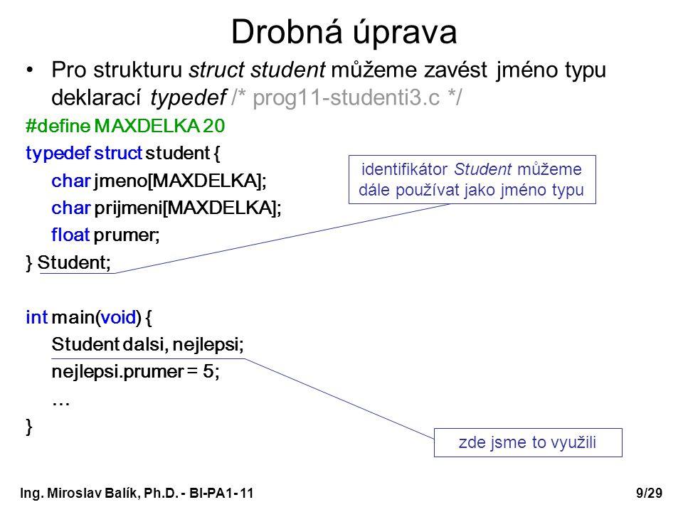 Drobná úprava Pro strukturu struct student můžeme zavést jméno typu deklarací typedef /* prog11-studenti3.c */ #define MAXDELKA 20 typedef struct student { char jmeno[MAXDELKA]; char prijmeni[MAXDELKA]; float prumer; } Student; int main(void) { Student dalsi, nejlepsi; nejlepsi.prumer = 5; … } identifikátor Student můžeme dále používat jako jméno typu zde jsme to využili Ing.