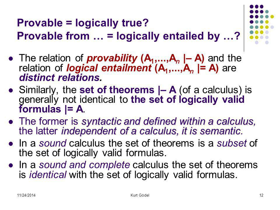 11/24/2014Kurt Gödel12 Provable = logically true? Provable from … = logically entailed by …? The relation of provability (A 1,...,A n |– A) and the re