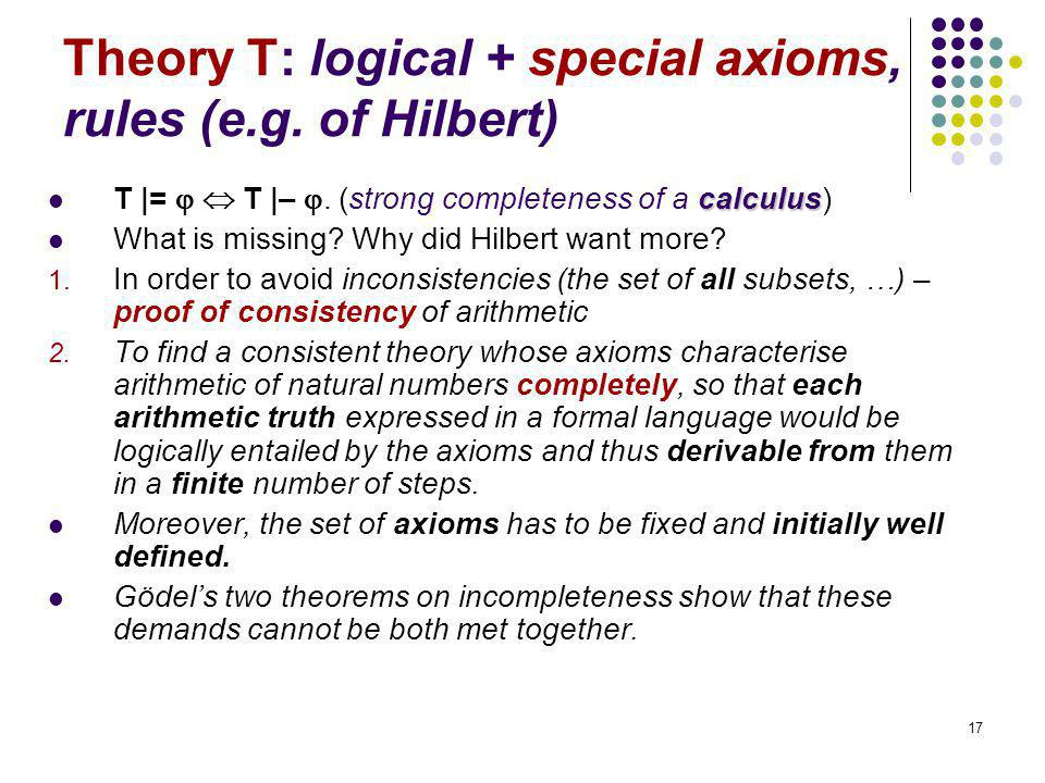 17 Theory T: logical + special axioms, rules (e.g. of Hilbert) calculus T |=   T |– . (strong completeness of a calculus) What is missing? Why did