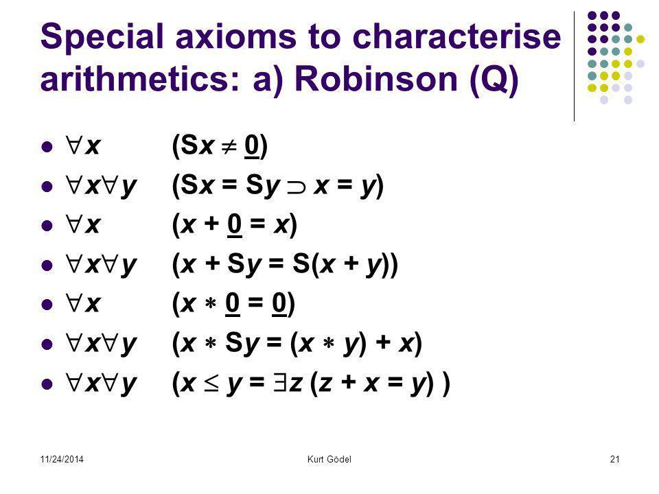 11/24/2014Kurt Gödel21 Special axioms to characterise arithmetics: a) Robinson (Q)  x (Sx  0)  x  y (Sx = Sy  x = y)  x (x + 0 = x)  x  y (x + Sy = S(x + y))  x(x  0 = 0)  x  y (x  Sy = (x  y) + x)  x  y (x  y =  z (z + x = y) )