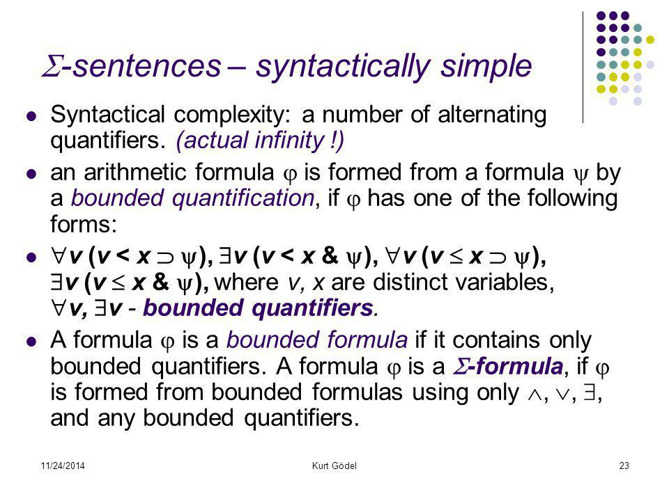 11/24/2014Kurt Gödel23  -sentences – syntactically simple Syntactical complexity: a number of alternating quantifiers. (actual infinity !) an arithme