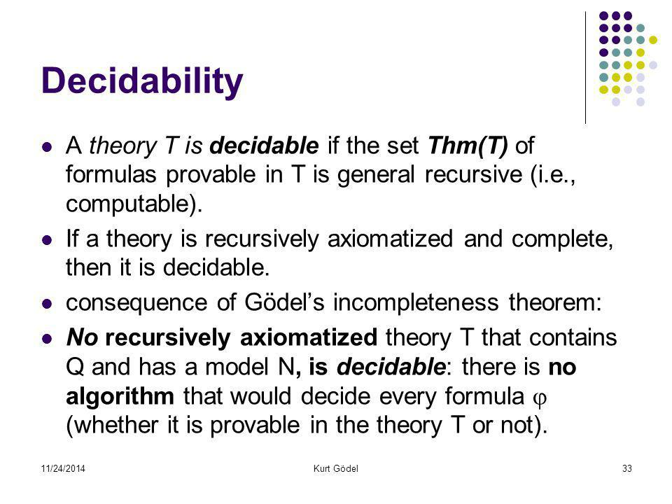 11/24/2014Kurt Gödel33 Decidability A theory T is decidable if the set Thm(T) of formulas provable in T is general recursive (i.e., computable). If a