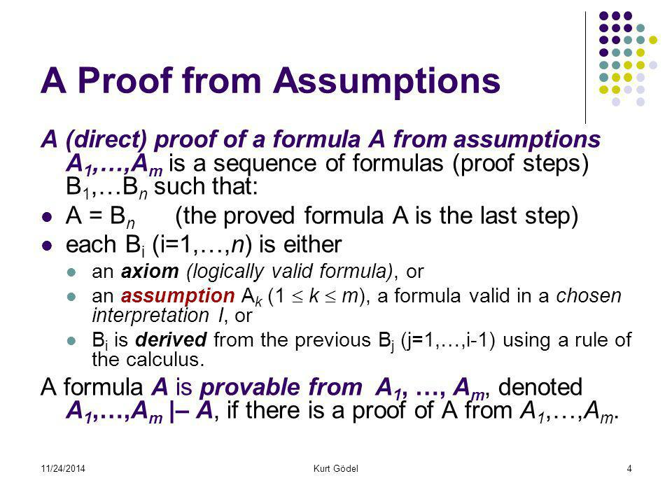 11/24/2014Kurt Gödel4 A Proof from Assumptions A (direct) proof of a formula A from assumptions A 1,…,A m is a sequence of formulas (proof steps) B 1,
