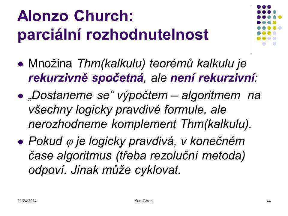 """11/24/2014Kurt Gödel44 Alonzo Church: parciální rozhodnutelnost Množina Thm(kalkulu) teorémů kalkulu je rekurzivně spočetná, ale není rekurzivní: """"Dostaneme se výpočtem – algoritmem na všechny logicky pravdivé formule, ale nerozhodneme komplement Thm(kalkulu)."""