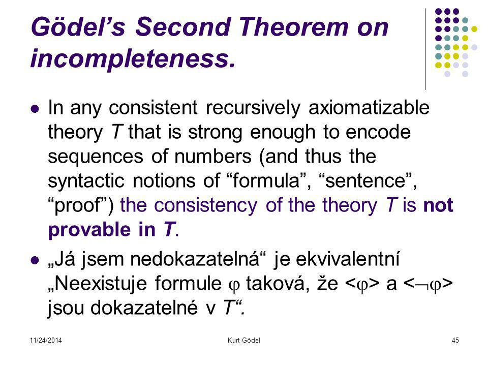 11/24/2014Kurt Gödel45 Gödel's Second Theorem on incompleteness. In any consistent recursively axiomatizable theory T that is strong enough to encode