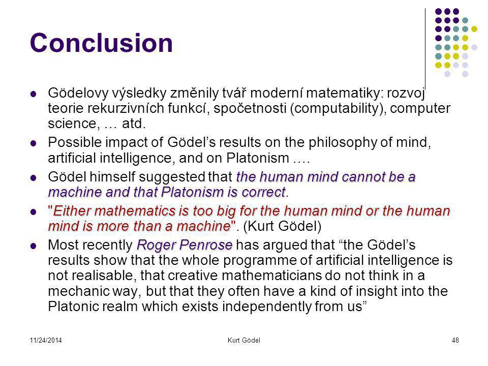 11/24/2014Kurt Gödel48 Conclusion Gödelovy výsledky změnily tvář moderní matematiky: rozvoj teorie rekurzivních funkcí, spočetnosti (computability), computer science, … atd.