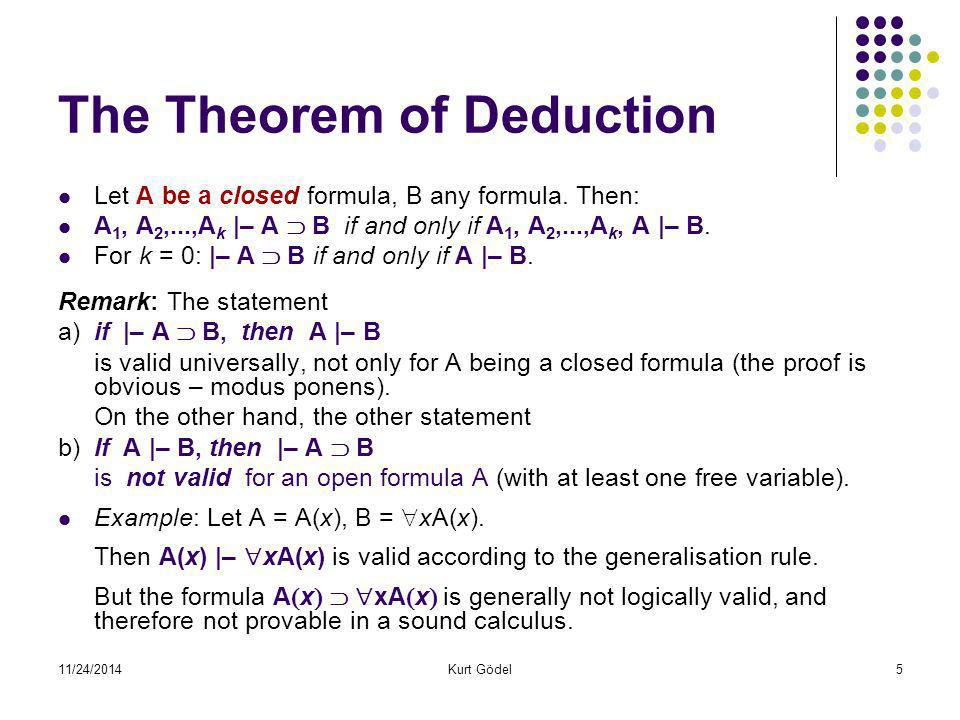 11/24/2014Kurt Gödel6 Theorem on Soundness (semantic consistence) Generalisation rule A  x  |–  xA  x  is tautology preserving and truth-in-interpretation preserving: If in a structure I the formula A(x) is true for any valuation e of x, |= I A(x), then, by definition, it means that |= I  xA(x) (is true in the interpretation I).