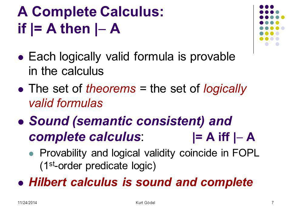 11/24/2014Kurt Gödel18 Theory N: arithmetic constant symbol 0(zero) unary functional symbol S(successor: +1) binary functional symbols + and  (plus, times) binary predicate symbols =,  Sentences like:  x  y (x+y) = (y+x)(true in N)  x (S(S(x))  0)(False in N) For each sentence  : either N |= , or N |= 
