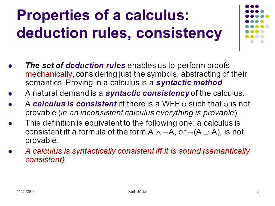 11/24/2014Kurt Gödel8 Properties of a calculus: deduction rules, consistency mechanically The set of deduction rules enables us to perform proofs mech