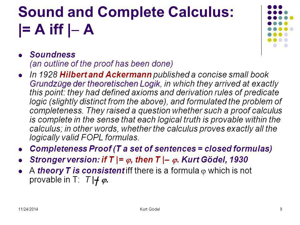11/24/2014Kurt Gödel9 Sound and Complete Calculus: |= A iff |  A Soundness (an outline of the proof has been done) Grundzüge der theoretischen Logik