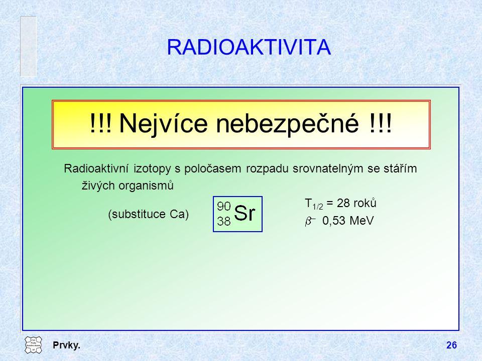 Prvky.26 RADIOAKTIVITA Radioaktivní izotopy s poločasem rozpadu srovnatelným se stářím živých organismů T 1/2 = 28 roků  – 0,53 MeV !!! Nejvíce nebez