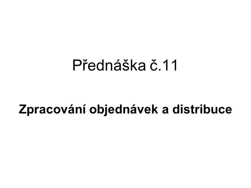 Přednáška č.11 Zpracování objednávek a distribuce