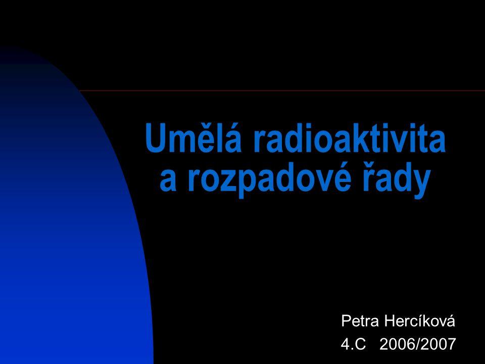 Umělá radioaktivita a rozpadové řady Petra Hercíková 4.C 2006/2007