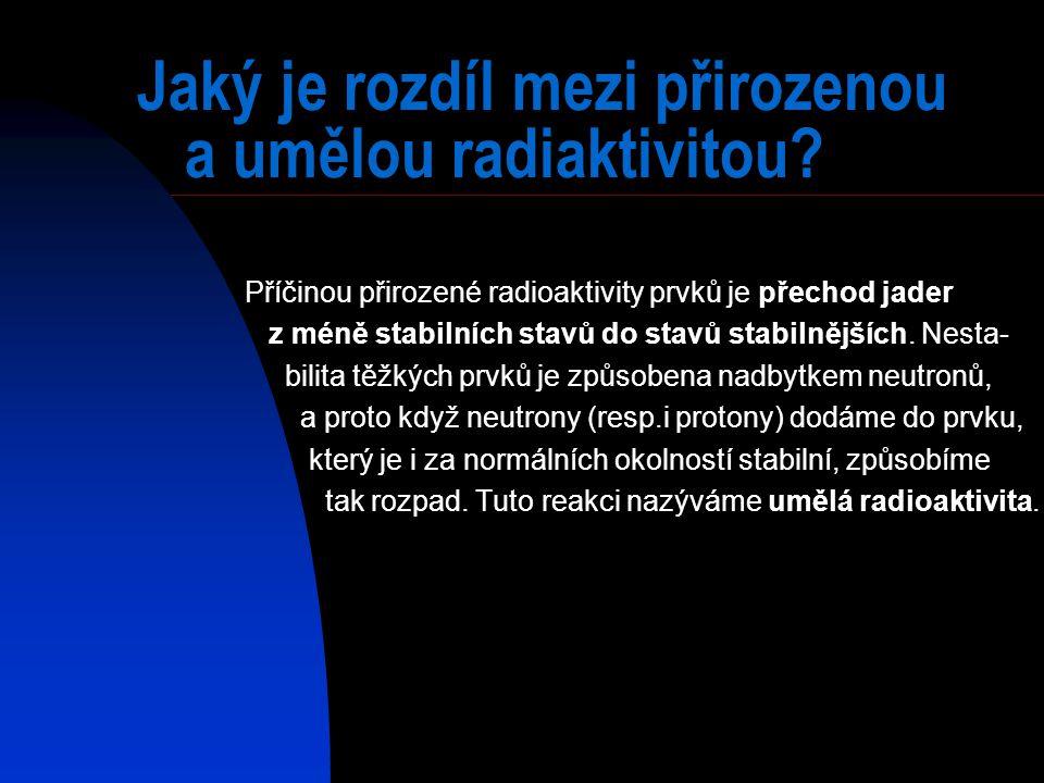 Jaký je rozdíl mezi přirozenou a umělou radiaktivitou? Příčinou přirozené radioaktivity prvků je přechod jader z méně stabilních stavů do stavů stabil
