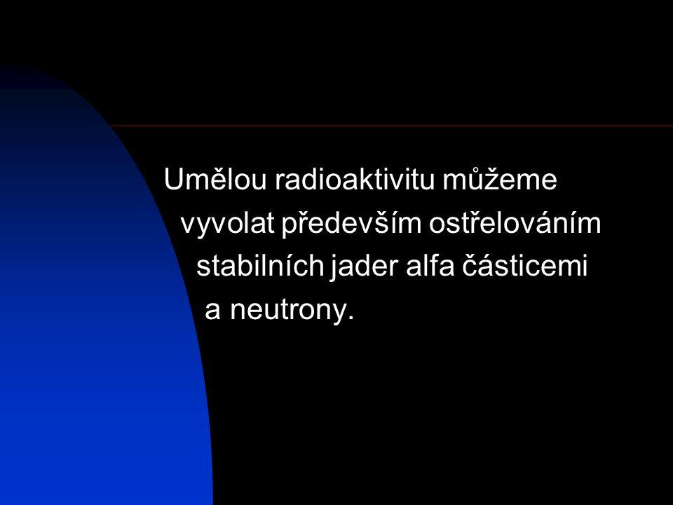 Umělou radioaktivitu můžeme vyvolat především ostřelováním stabilních jader alfa částicemi a neutrony.