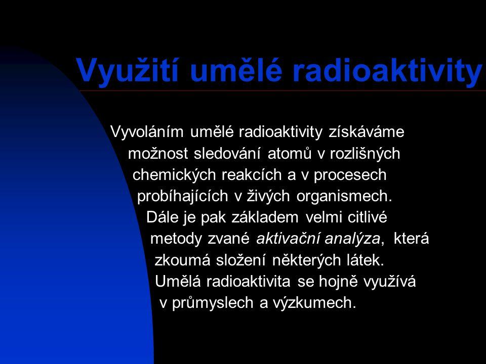 Využití umělé radioaktivity Vyvoláním umělé radioaktivity získáváme možnost sledování atomů v rozlišných chemických reakcích a v procesech probíhající