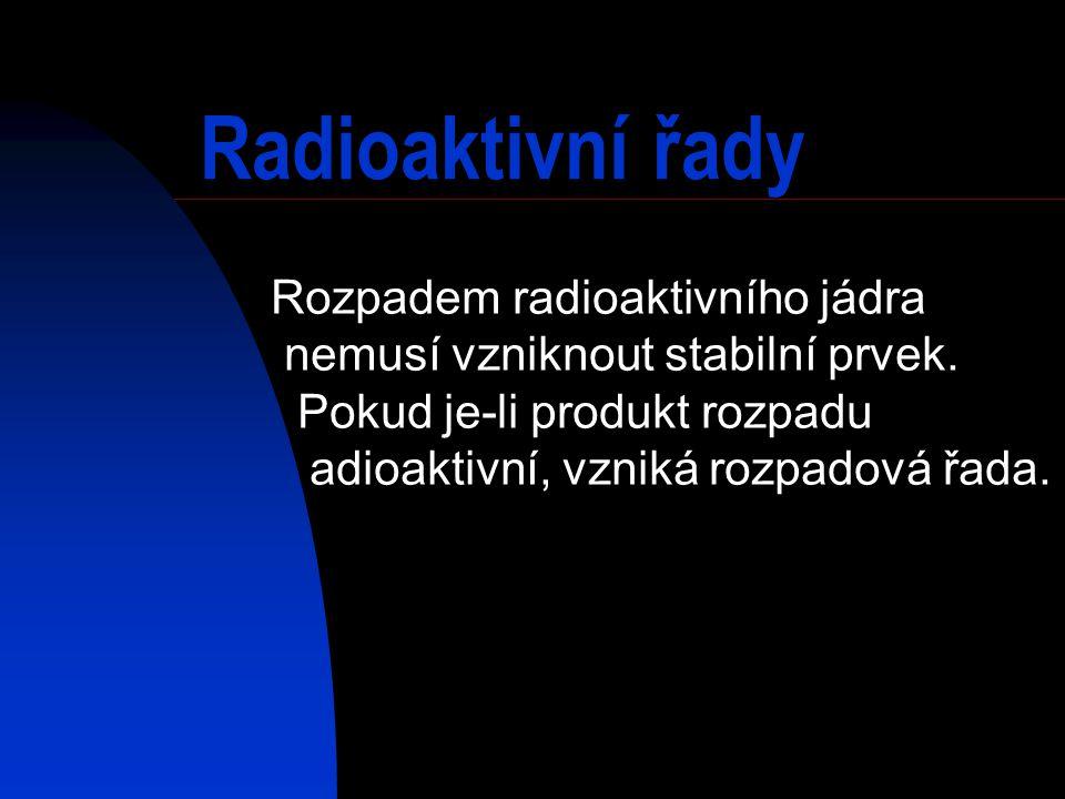Radioaktivní řady Rozpadem radioaktivního jádra nemusí vzniknout stabilní prvek. Pokud je-li produkt rozpadu adioaktivní, vzniká rozpadová řada.
