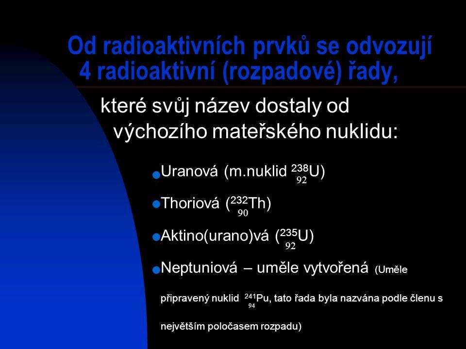 Od radioaktivních prvků se odvozují 4 radioaktivní (rozpadové) řady, Uranová (m.nuklid 238 U) Thoriová ( 232 Th) Aktino(urano)vá ( 235 U) Neptuniová –