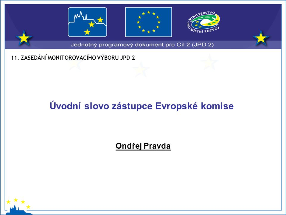 11. ZASEDÁNÍ MONITOROVACÍHO VÝBORU JPD 2 Ondřej Pravda Úvodní slovo zástupce Evropské komise