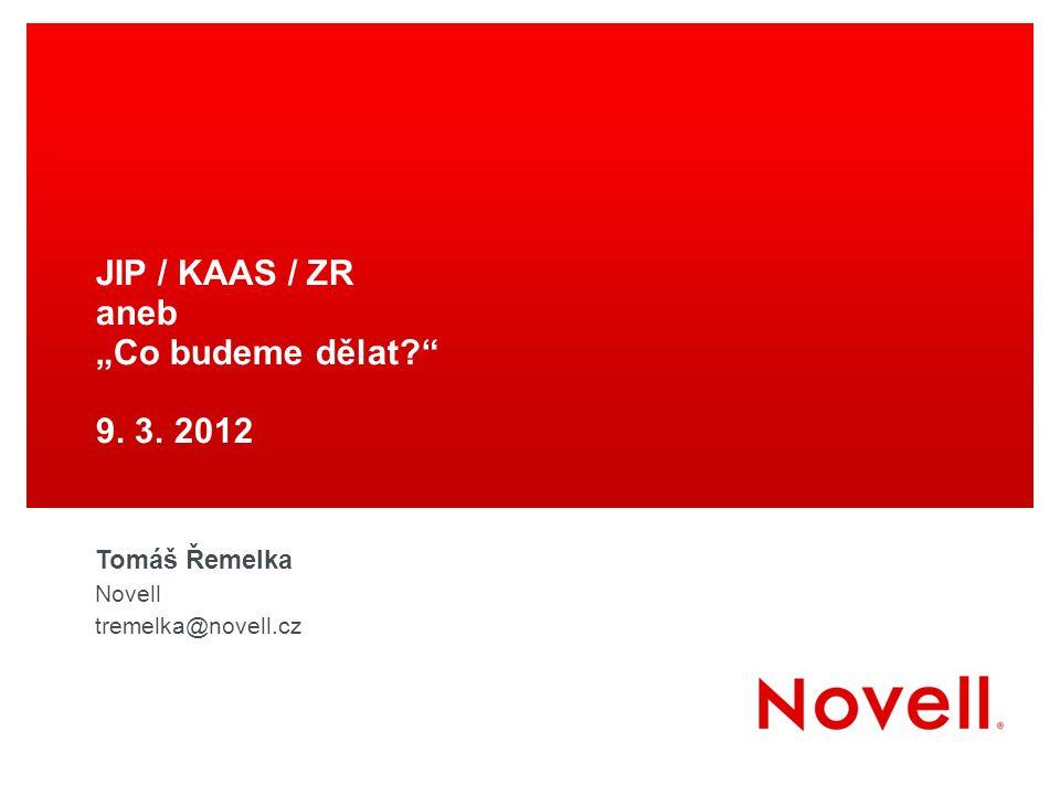 """JIP / KAAS / ZR aneb """"Co budeme dělat?"""" 9. 3. 2012 Tomáš Řemelka Novell tremelka@novell.cz"""