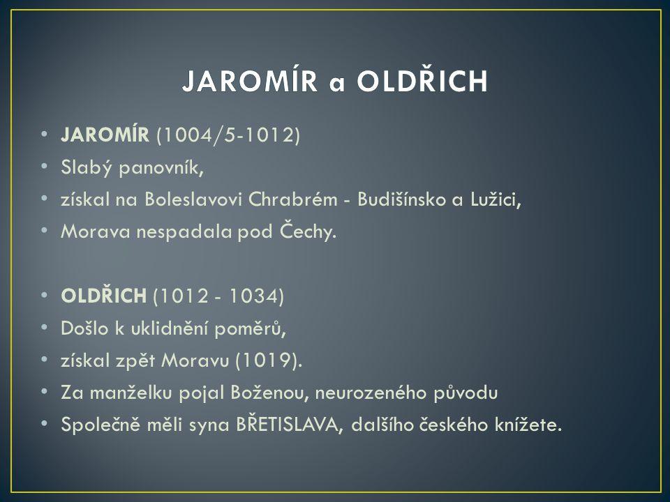 JAROMÍR (1004/5-1012) Slabý panovník, získal na Boleslavovi Chrabrém - Budišínsko a Lužici, Morava nespadala pod Čechy. OLDŘICH (1012 - 1034) Došlo k