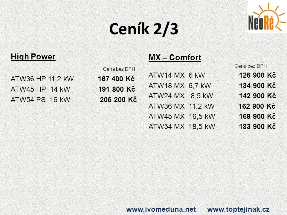 Ceník 2/3 High Power Cena bez DPH ATW36 HP 11,2 kW 167 400 Kč ATW45 HP 14 kW 191 800 Kč ATW54 PS 16 kW 205 200 Kč MX – Comfort Cena bez DPH ATW14 MX 6