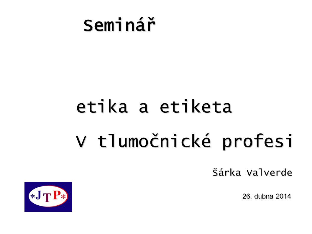Seminář 26. dubna 2014 etika a etiketa V tlumočnické profesi Šárka Valverde Šárka Valverde