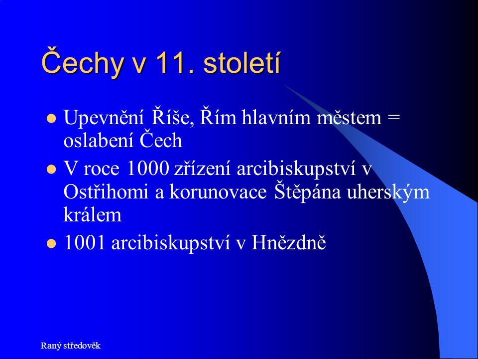 Raný středověk Čechy v 11. století Upevnění Říše, Řím hlavním městem = oslabení Čech V roce 1000 zřízení arcibiskupství v Ostřihomi a korunovace Štěpá