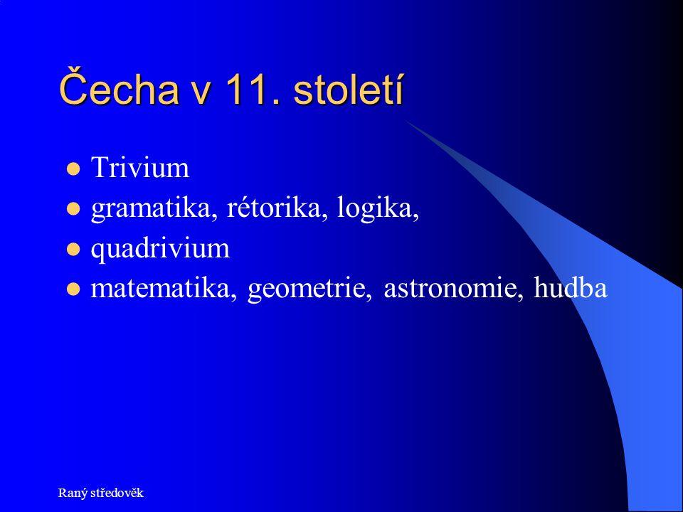 Raný středověk Čecha v 11. století Trivium gramatika, rétorika, logika, quadrivium matematika, geometrie, astronomie, hudba