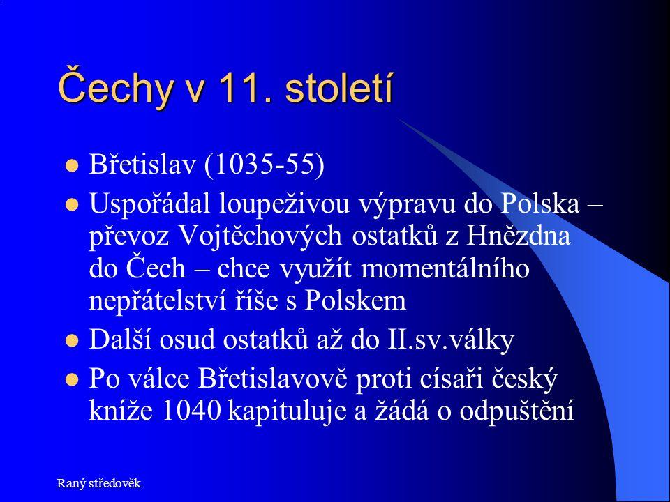 Raný středověk Čechy v 11. století Břetislav (1035-55) Uspořádal loupeživou výpravu do Polska – převoz Vojtěchových ostatků z Hnězdna do Čech – chce v