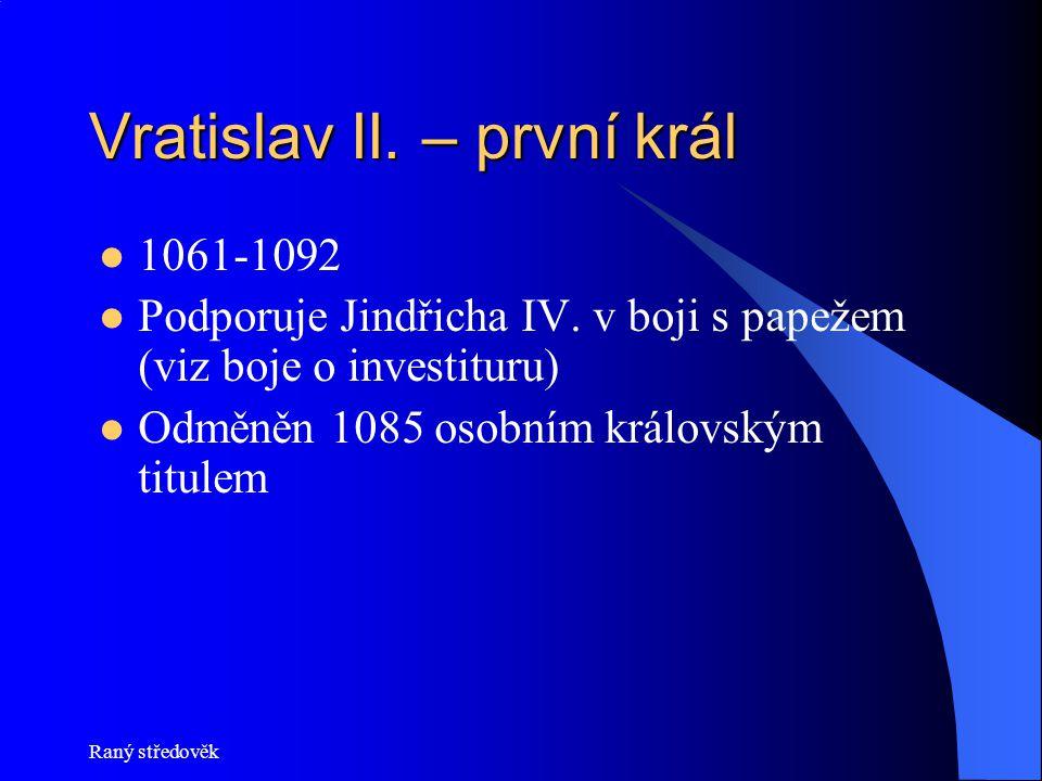Vratislav II. – první král 1061-1092 Podporuje Jindřicha IV. v boji s papežem (viz boje o investituru) Odměněn 1085 osobním královským titulem